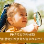 PHPで文字列検索!変数内に特定の文字列が含まれるかチェック